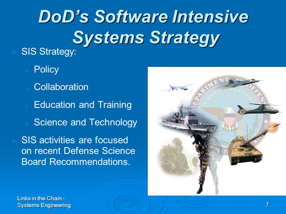 Links in the Chain - Systems Engineering7   SIS Strategy:   Policy   Collaboration   Education and Training   Science and Technology   SIS activities are focused on recent Defense Science Board Recommendations.