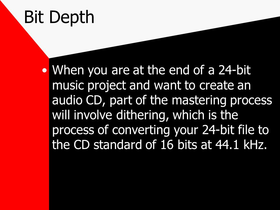 Bit Depth When you are at the end of a 24-bit music project and want to create an audio CD, part of the mastering process will involve dithering, which is the process of converting your 24-bit file to the CD standard of 16 bits at 44.1 kHz.