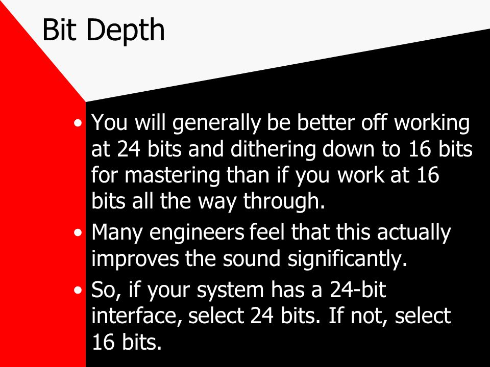 Bit Depth You will generally be better off working at 24 bits and dithering down to 16 bits for mastering than if you work at 16 bits all the way through.