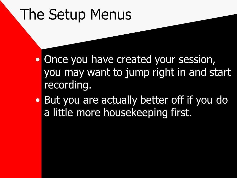 The Setup Menus Once you have created your session, you may want to jump right in and start recording.