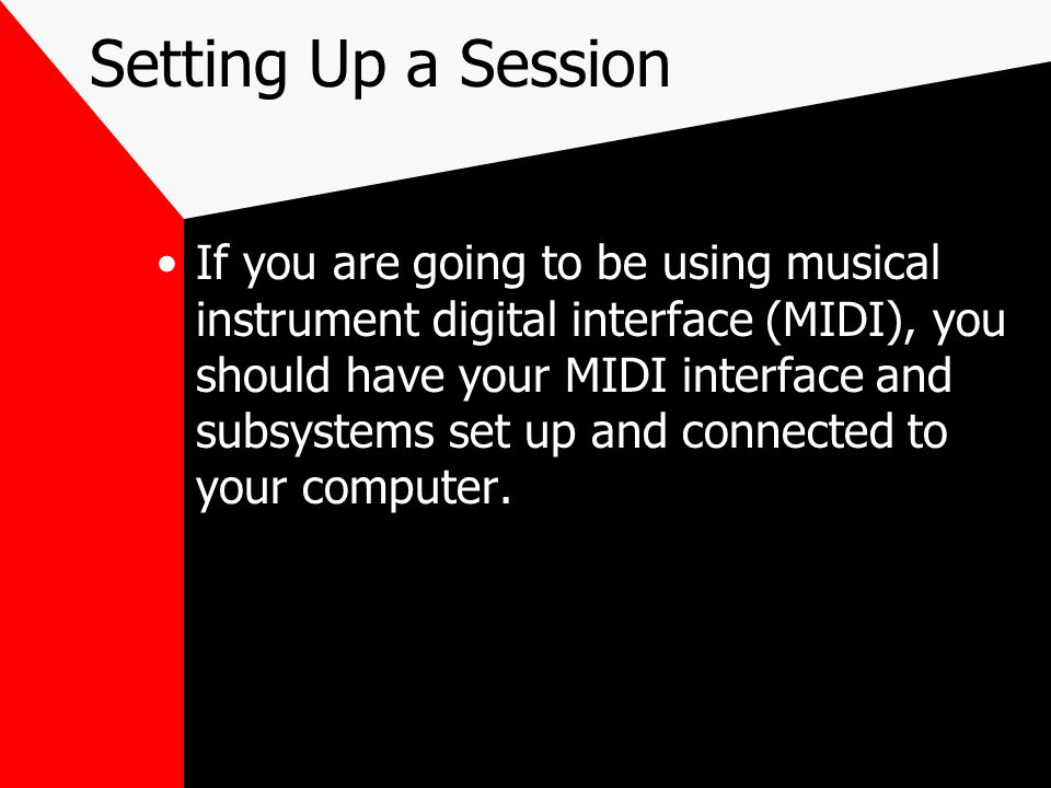 Setting Up a Session If you are going to be using musical instrument digital interface (MIDI), you should have your MIDI interface and subsystems set up and connected to your computer.