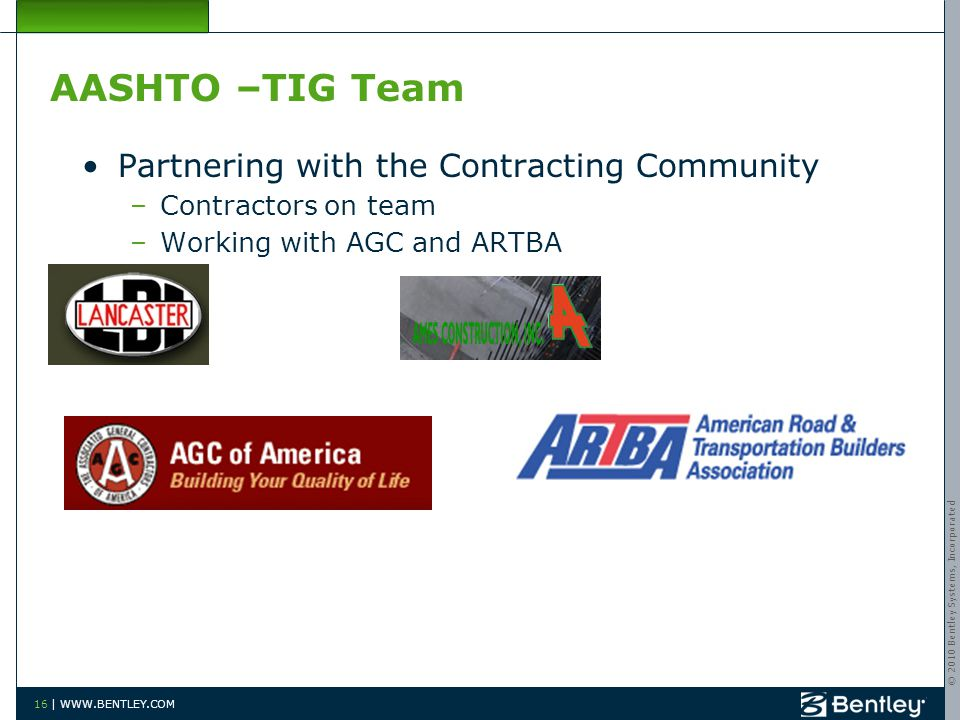 © 2010 Bentley Systems, Incorporated 16 | WWW.BENTLEY.COM AASHTO –TIG Team Partnering with the Contracting Community –Contractors on team –Working with AGC and ARTBA
