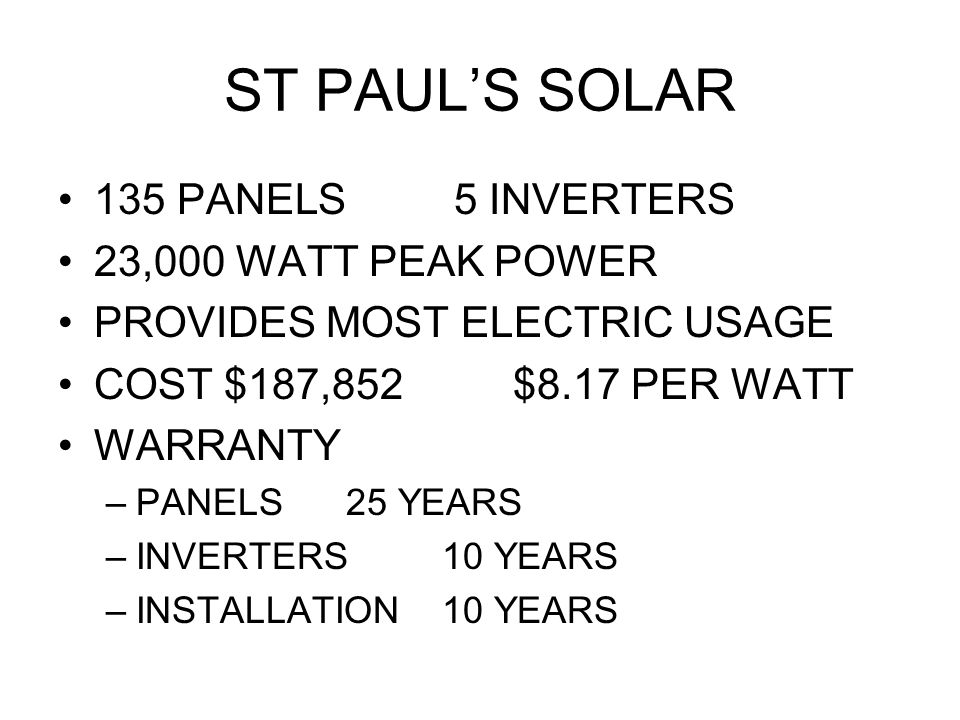 ST PAUL'S SOLAR 135 PANELS 5 INVERTERS 23,000 WATT PEAK POWER PROVIDES MOST ELECTRIC USAGE COST $187,852 $8.17 PER WATT WARRANTY –PANELS25 YEARS –INVERTERS10 YEARS –INSTALLATION10 YEARS
