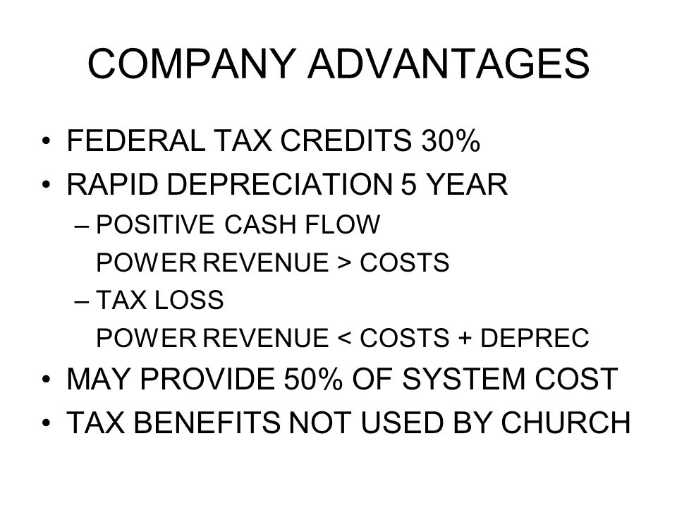 COMPANY ADVANTAGES FEDERAL TAX CREDITS 30% RAPID DEPRECIATION 5 YEAR –POSITIVE CASH FLOW POWER REVENUE > COSTS –TAX LOSS POWER REVENUE < COSTS + DEPREC MAY PROVIDE 50% OF SYSTEM COST TAX BENEFITS NOT USED BY CHURCH