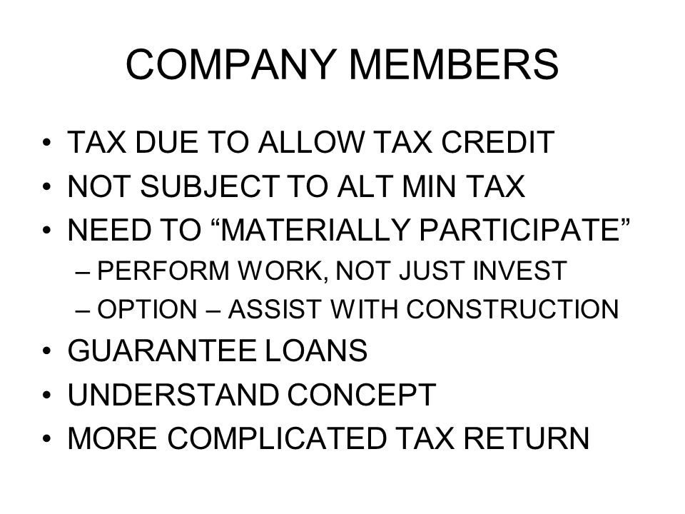 COMPANY MEMBERS TAX DUE TO ALLOW TAX CREDIT NOT SUBJECT TO ALT MIN TAX NEED TO MATERIALLY PARTICIPATE –PERFORM WORK, NOT JUST INVEST –OPTION – ASSIST WITH CONSTRUCTION GUARANTEE LOANS UNDERSTAND CONCEPT MORE COMPLICATED TAX RETURN