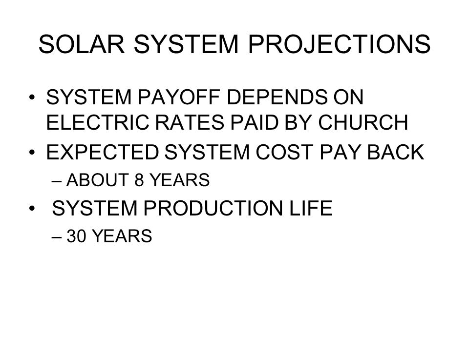 SOLAR SYSTEM PROJECTIONS SYSTEM PAYOFF DEPENDS ON ELECTRIC RATES PAID BY CHURCH EXPECTED SYSTEM COST PAY BACK –ABOUT 8 YEARS SYSTEM PRODUCTION LIFE –30 YEARS