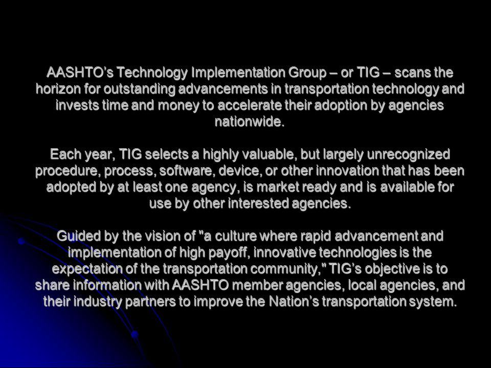 AASHTO's Technology Implementation Group – or TIG – scans the horizon for outstanding advancements in transportation technology and invests time and money to accelerate their adoption by agencies nationwide.