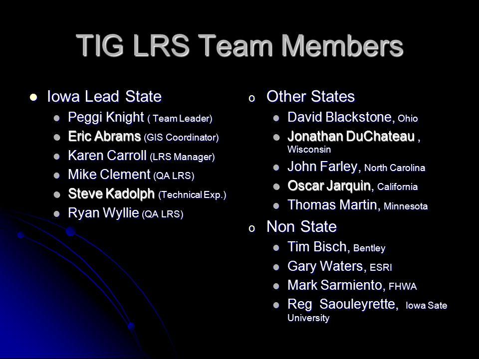 TIG LRS Team Members Iowa Lead State Iowa Lead State Peggi Knight ( Team Leader) Peggi Knight ( Team Leader) Eric Abrams (GIS Coordinator) Eric Abrams (GIS Coordinator) Karen Carroll (LRS Manager) Karen Carroll (LRS Manager) Mike Clement (QA LRS) Mike Clement (QA LRS) Steve Kadolph (Technical Exp.) Steve Kadolph (Technical Exp.) Ryan Wyllie (QA LRS) Ryan Wyllie (QA LRS) o Other States David Blackstone, Ohio Jonathan DuChateau Jonathan DuChateau, Wisconsin John Farley, North Carolina Oscar Jarquin Oscar Jarquin, California Thomas Martin, Minnesota o Non State Tim Bisch, Bentley Gary Waters, ESRI Mark Sarmiento, FHWA Reg Saouleyrette, Iowa Sate University