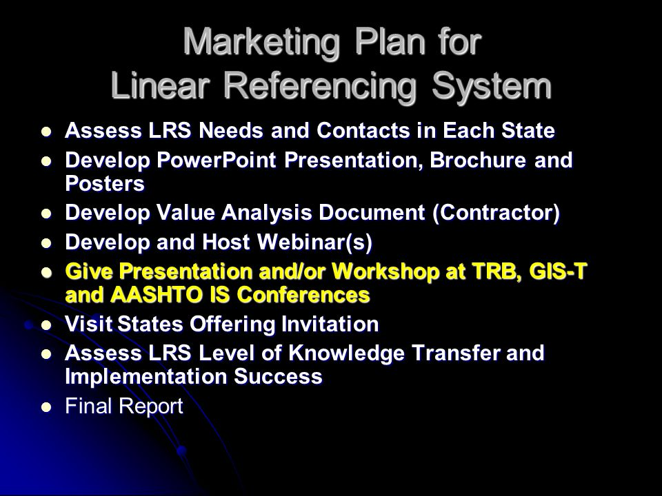 Marketing Plan for Linear Referencing System Assess LRS Needs and Contacts in Each State Assess LRS Needs and Contacts in Each State Develop PowerPoint Presentation, Brochure and Posters Develop PowerPoint Presentation, Brochure and Posters Develop Value Analysis Document (Contractor) Develop Value Analysis Document (Contractor) Develop and Host Webinar(s) Develop and Host Webinar(s) Give Presentation and/or Workshop at TRB, GIS-T and AASHTO IS Conferences Give Presentation and/or Workshop at TRB, GIS-T and AASHTO IS Conferences Visit States Offering Invitation Visit States Offering Invitation Assess LRS Level of Knowledge Transfer and Implementation Success Assess LRS Level of Knowledge Transfer and Implementation Success Final Report Final Report
