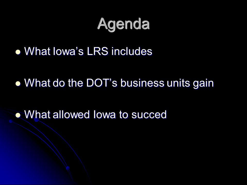 Agenda What Iowa's LRS includes What Iowa's LRS includes What do the DOT's business units gain What do the DOT's business units gain What allowed Iowa
