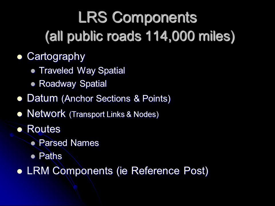 LRS Components (all public roads 114,000 miles) Cartography Cartography Traveled Way Spatial Traveled Way Spatial Roadway Spatial Roadway Spatial Datum (Anchor Sections & Points) Datum (Anchor Sections & Points) Network (Transport Links & Nodes) Network (Transport Links & Nodes) Routes Routes Parsed Names Parsed Names Paths Paths LRM Components (ie Reference Post) LRM Components (ie Reference Post)
