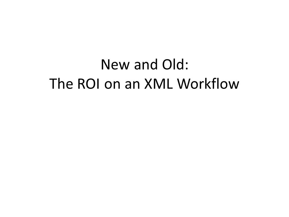 New and Old: The ROI on an XML Workflow