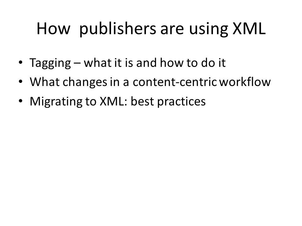 How publishers are using XML Tagging – what it is and how to do it What changes in a content-centric workflow Migrating to XML: best practices