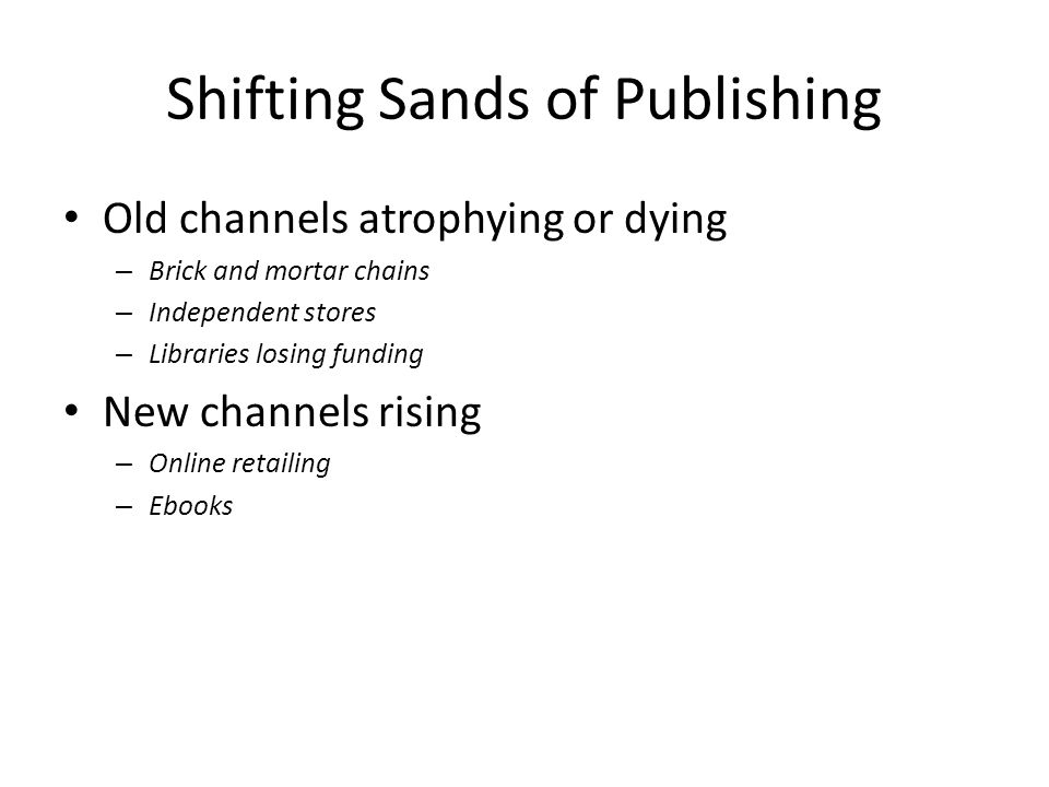 Shifting Sands of Publishing Old channels atrophying or dying – Brick and mortar chains – Independent stores – Libraries losing funding New channels rising – Online retailing – Ebooks