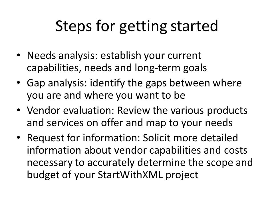 Steps for getting started Needs analysis: establish your current capabilities, needs and long-term goals Gap analysis: identify the gaps between where you are and where you want to be Vendor evaluation: Review the various products and services on offer and map to your needs Request for information: Solicit more detailed information about vendor capabilities and costs necessary to accurately determine the scope and budget of your StartWithXML project