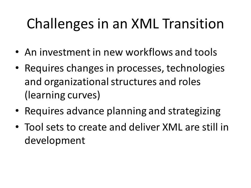 Challenges in an XML Transition An investment in new workflows and tools Requires changes in processes, technologies and organizational structures and roles (learning curves) Requires advance planning and strategizing Tool sets to create and deliver XML are still in development