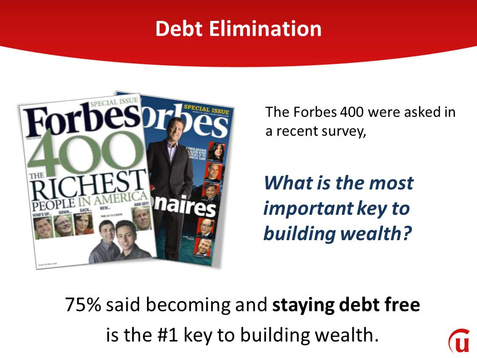 75% said becoming and staying debt free is the #1 key to building wealth. The Forbes 400 were asked in a recent survey, What is the most important key