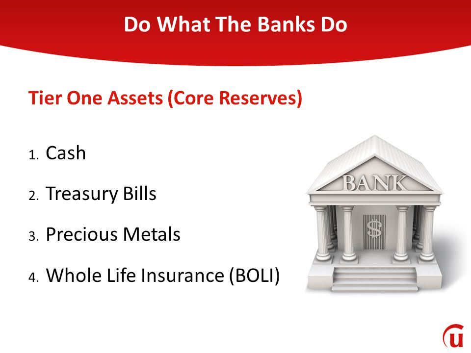 1. Cash 2. Treasury Bills 3. Precious Metals 4. Whole Life Insurance (BOLI) Tier One Assets (Core Reserves) Do What The Banks Do