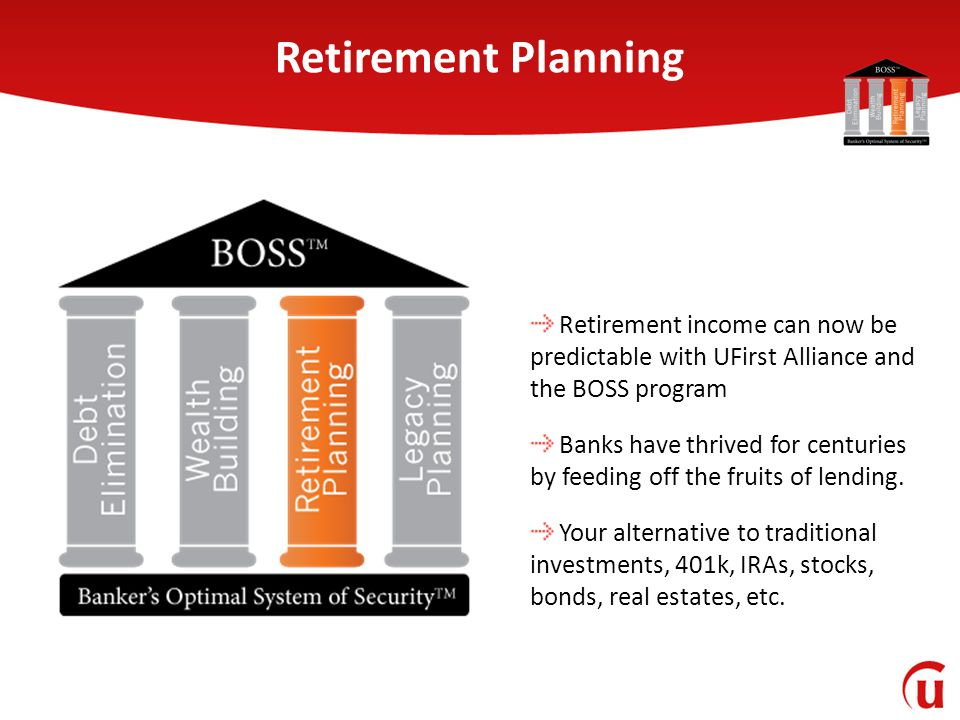 Retirement Planning Retirement income can now be predictable with UFirst Alliance and the BOSS program Banks have thrived for centuries by feeding off