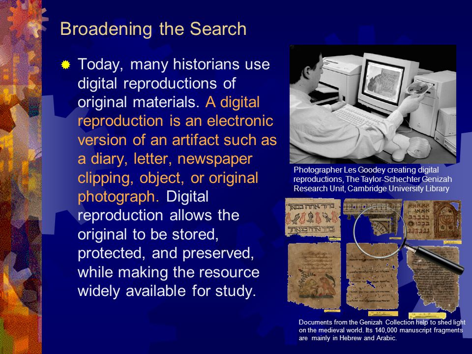 Broadening the Search  Today, many historians use digital reproductions of original materials. A digital reproduction is an electronic version of an