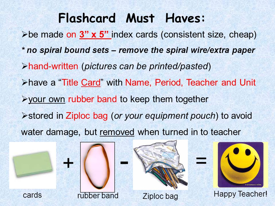 Flashcard Must Haves:  be made on 3 x 5 index cards (consistent size, cheap) * no spiral bound sets – remove the spiral wire/extra paper  hand-written (pictures can be printed/pasted)  have a Title Card with Name, Period, Teacher and Unit  your own rubber band to keep them together  stored in Ziploc bag (or your equipment pouch) to avoid water damage, but removed when turned in to teacher - + = Ziploc bag cards rubber band Happy Teacher!