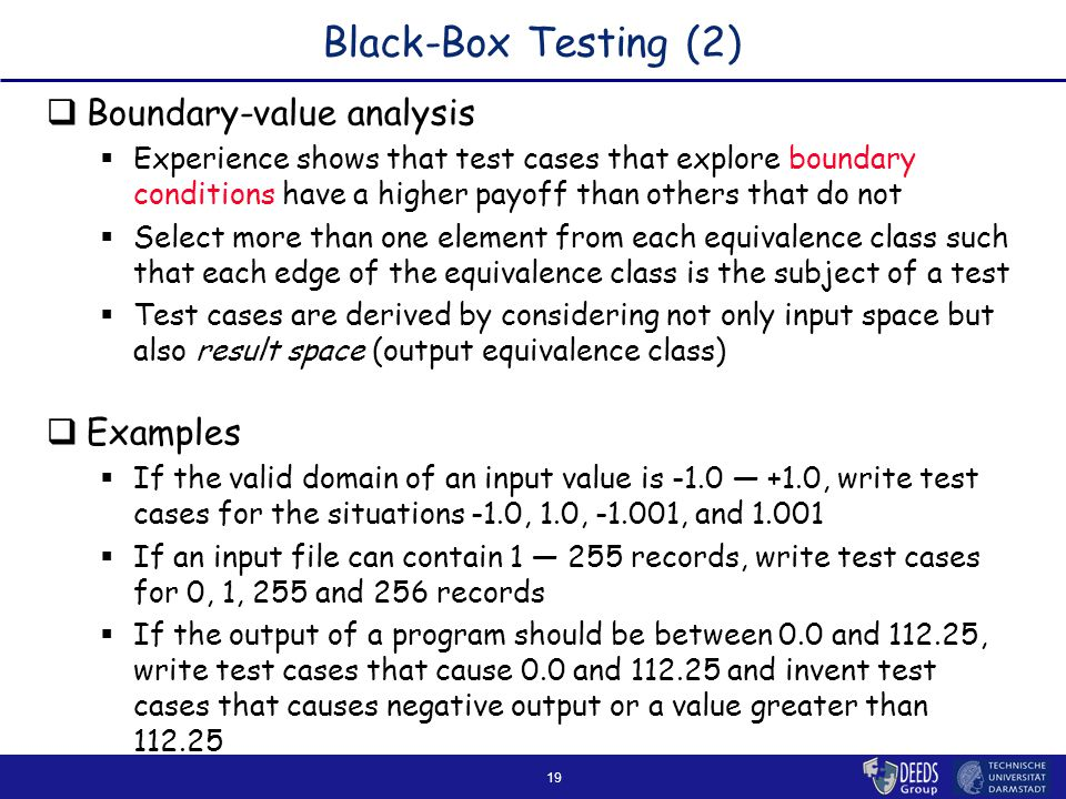 19 Black-Box Testing (2)  Boundary-value analysis  Experience shows that test cases that explore boundary conditions have a higher payoff than others that do not  Select more than one element from each equivalence class such that each edge of the equivalence class is the subject of a test  Test cases are derived by considering not only input space but also result space (output equivalence class)  Examples  If the valid domain of an input value is -1.0 ― +1.0, write test cases for the situations -1.0, 1.0, -1.001, and 1.001  If an input file can contain 1 ― 255 records, write test cases for 0, 1, 255 and 256 records  If the output of a program should be between 0.0 and 112.25, write test cases that cause 0.0 and 112.25 and invent test cases that causes negative output or a value greater than 112.25