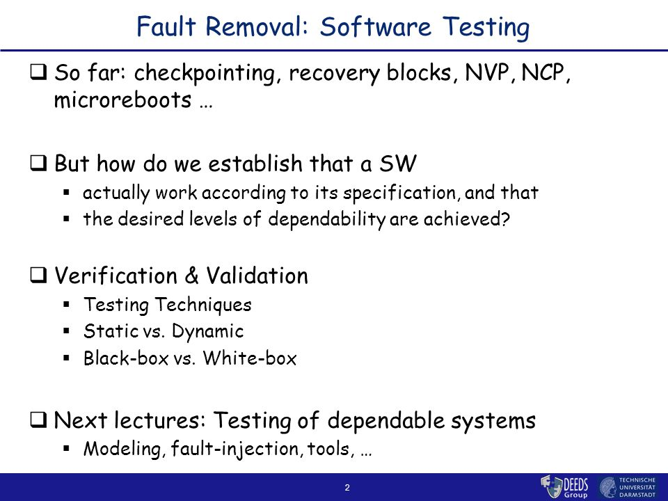 2 Fault Removal: Software Testing  So far: checkpointing, recovery blocks, NVP, NCP, microreboots …  But how do we establish that a SW  actually work according to its specification, and that  the desired levels of dependability are achieved.
