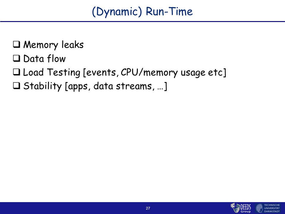 27 (Dynamic) Run-Time  Memory leaks  Data flow  Load Testing [events, CPU/memory usage etc]  Stability [apps, data streams, …]