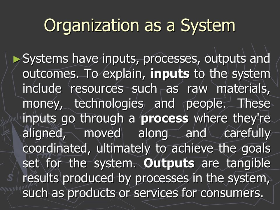 ► Systems have inputs, processes, outputs and outcomes. To explain, inputs to the system include resources such as raw materials, money, technologies
