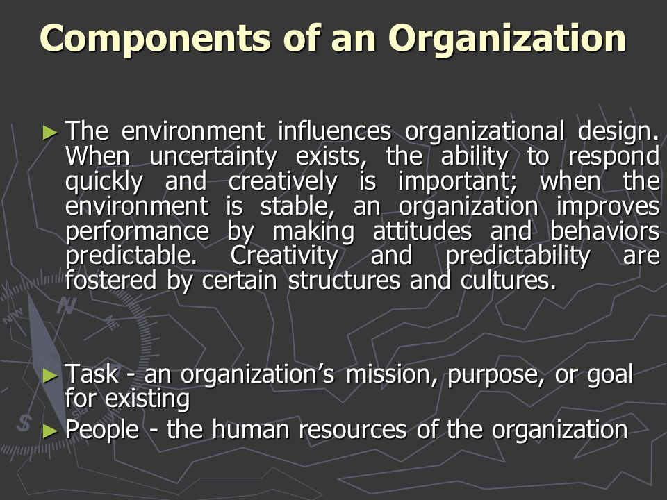 Components of an Organization ► The environment influences organizational design. When uncertainty exists, the ability to respond quickly and creative
