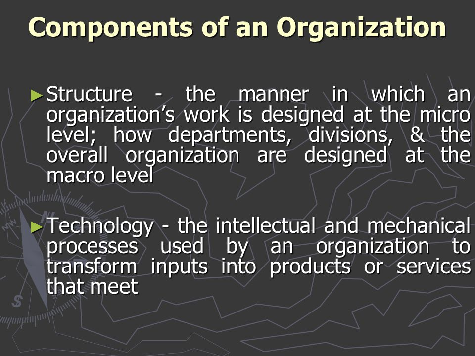 Components of an Organization ► Structure - the manner in which an organization's work is designed at the micro level; how departments, divisions, & t