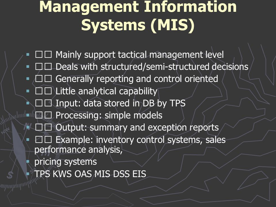 Management Information Systems (MIS)   Mainly support tactical management level   Deals with structured/semi-structured decisions   Generally re