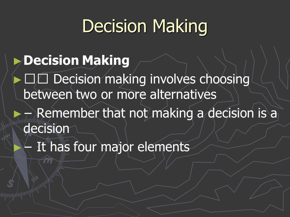 Decision Making ► ► Decision Making ► ► Decision making involves choosing between two or more alternatives ► ► − Remember that not making a decision i