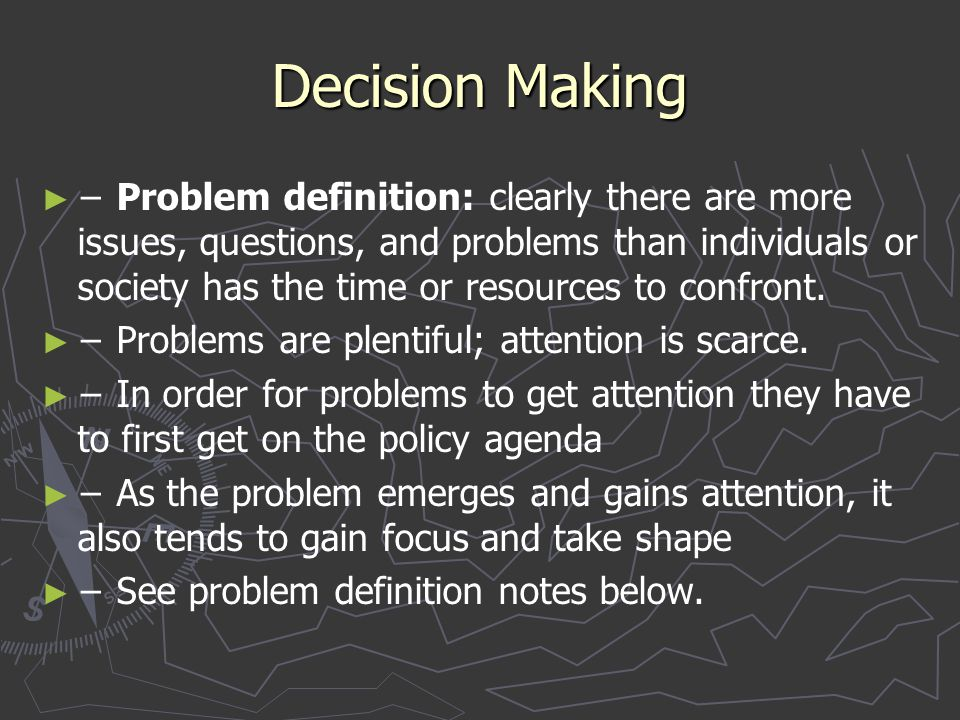 Decision Making ► ► − Problem definition: clearly there are more issues, questions, and problems than individuals or society has the time or resources