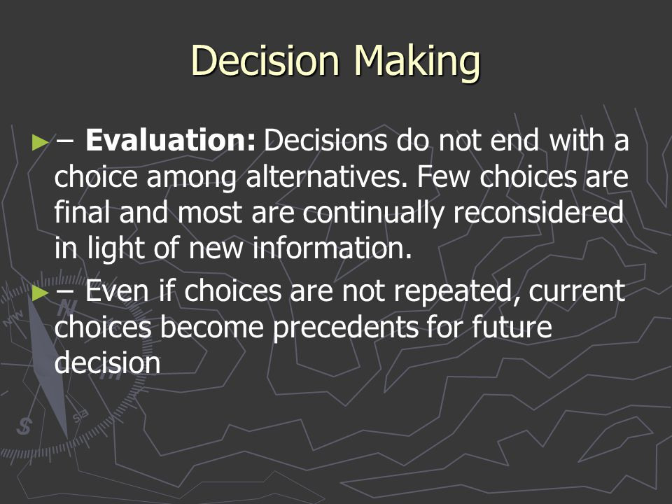 Decision Making ► ► − Evaluation: Decisions do not end with a choice among alternatives. Few choices are final and most are continually reconsidered i