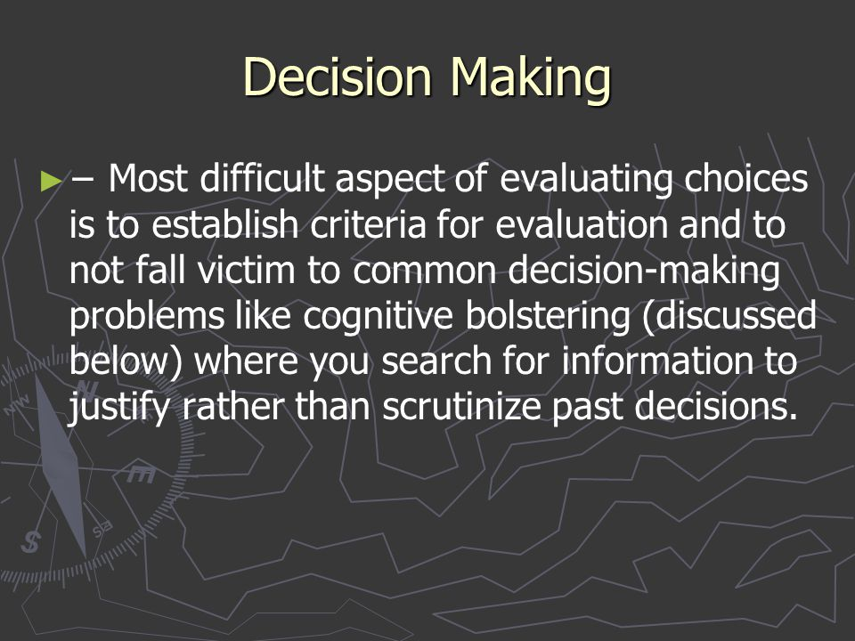 Decision Making ► ► − Most difficult aspect of evaluating choices is to establish criteria for evaluation and to not fall victim to common decision-ma