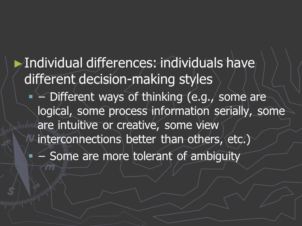 ► ► Individual differences: individuals have different decision-making styles   − Different ways of thinking (e.g., some are logical, some process i