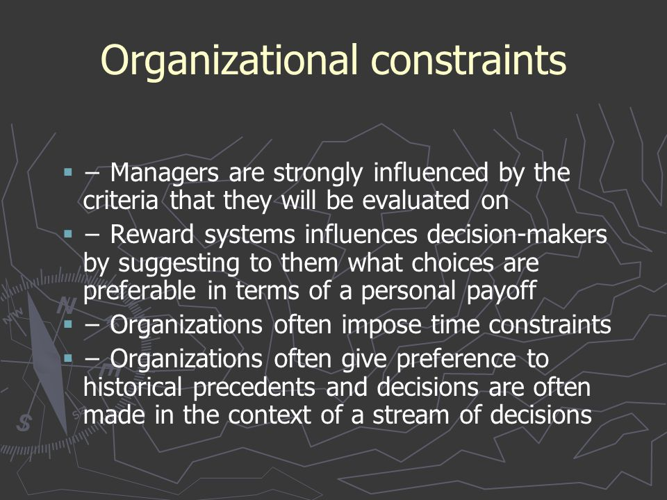 Organizational constraints   − Managers are strongly influenced by the criteria that they will be evaluated on   − Reward systems influences decis