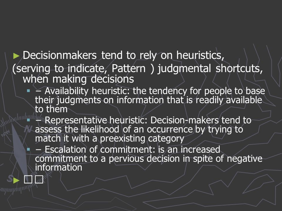 ► ► Decisionmakers tend to rely on heuristics, (serving to indicate, Pattern ) judgmental shortcuts, when making decisions   − Availability heuristi