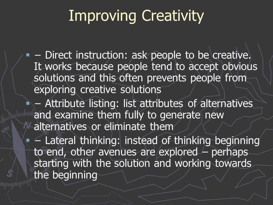 Improving Creativity   − Direct instruction: ask people to be creative. It works because people tend to accept obvious solutions and this often prev