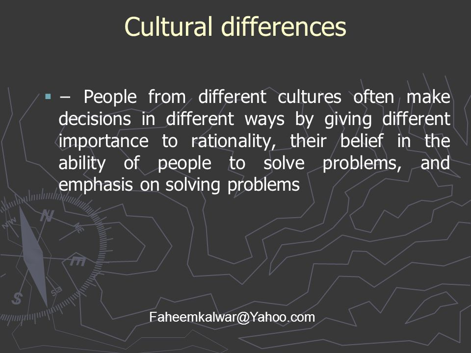 Cultural differences   − People from different cultures often make decisions in different ways by giving different importance to rationality, their