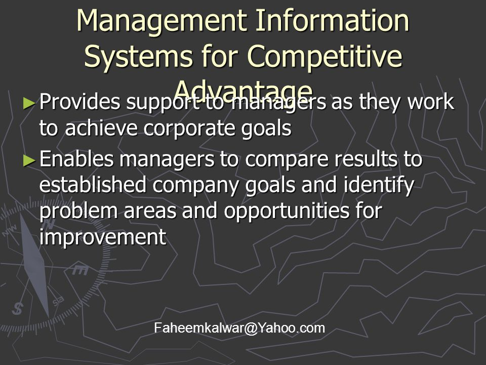 Management Information Systems for Competitive Advantage ► Provides support to managers as they work to achieve corporate goals ► Enables managers to