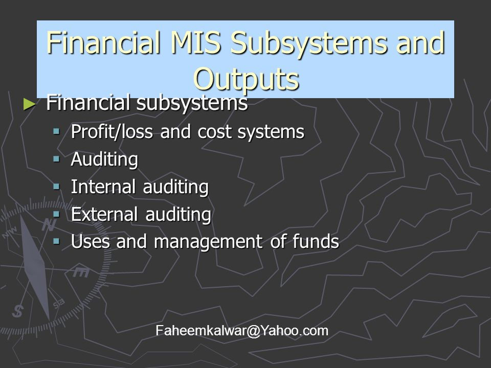 Financial MIS Subsystems and Outputs ► Financial subsystems  Profit/loss and cost systems  Auditing  Internal auditing  External auditing  Uses a