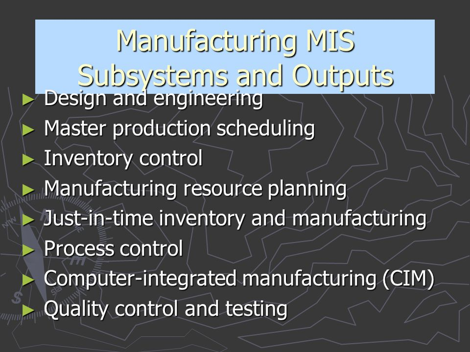 Manufacturing MIS Subsystems and Outputs ► Design and engineering ► Master production scheduling ► Inventory control ► Manufacturing resource planning