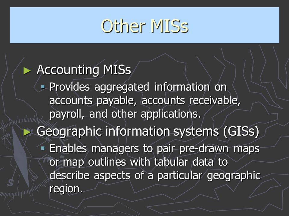 Other MISs ► Accounting MISs  Provides aggregated information on accounts payable, accounts receivable, payroll, and other applications. ► Geographic