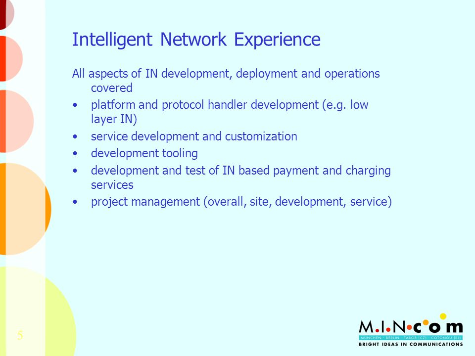 5 Intelligent Network Experience All aspects of IN development, deployment and operations covered platform and protocol handler development (e.g.