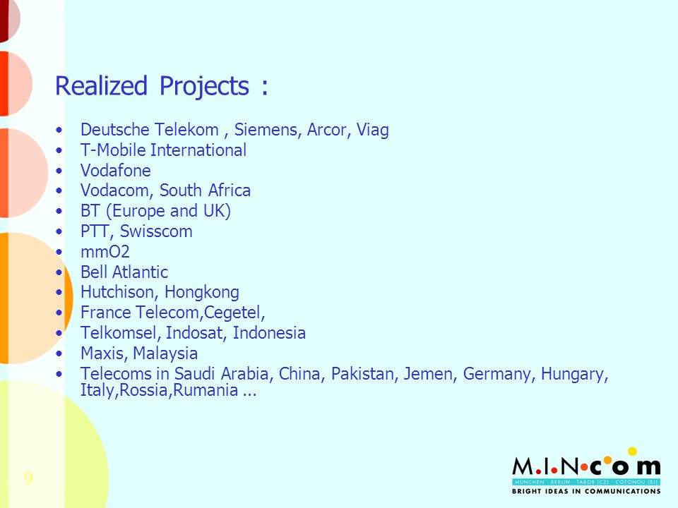 9 Realized Projects : Deutsche Telekom, Siemens, Arcor, Viag T-Mobile International Vodafone Vodacom, South Africa BT (Europe and UK) PTT, Swisscom mmO2 Bell Atlantic Hutchison, Hongkong France Telecom,Cegetel, Telkomsel, Indosat, Indonesia Maxis, Malaysia Telecoms in Saudi Arabia, China, Pakistan, Jemen, Germany, Hungary, Italy,Rossia,Rumania...