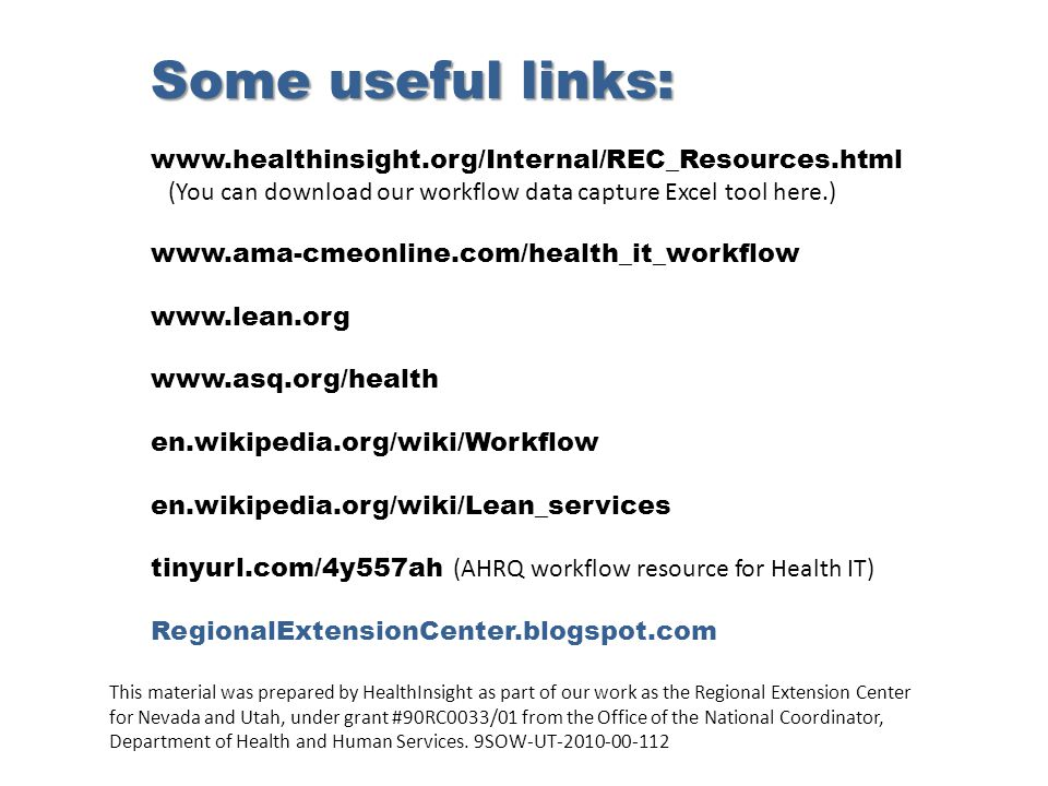 Some useful links: www.healthinsight.org/Internal/REC_Resources.html (You can download our workflow data capture Excel tool here.) www.ama-cmeonline.com/health_it_workflow www.lean.org www.asq.org/health en.wikipedia.org/wiki/Workflow en.wikipedia.org/wiki/Lean_services tinyurl.com/4y557ah (AHRQ workflow resource for Health IT) RegionalExtensionCenter.blogspot.com This material was prepared by HealthInsight as part of our work as the Regional Extension Center for Nevada and Utah, under grant #90RC0033/01 from the Office of the National Coordinator, Department of Health and Human Services.