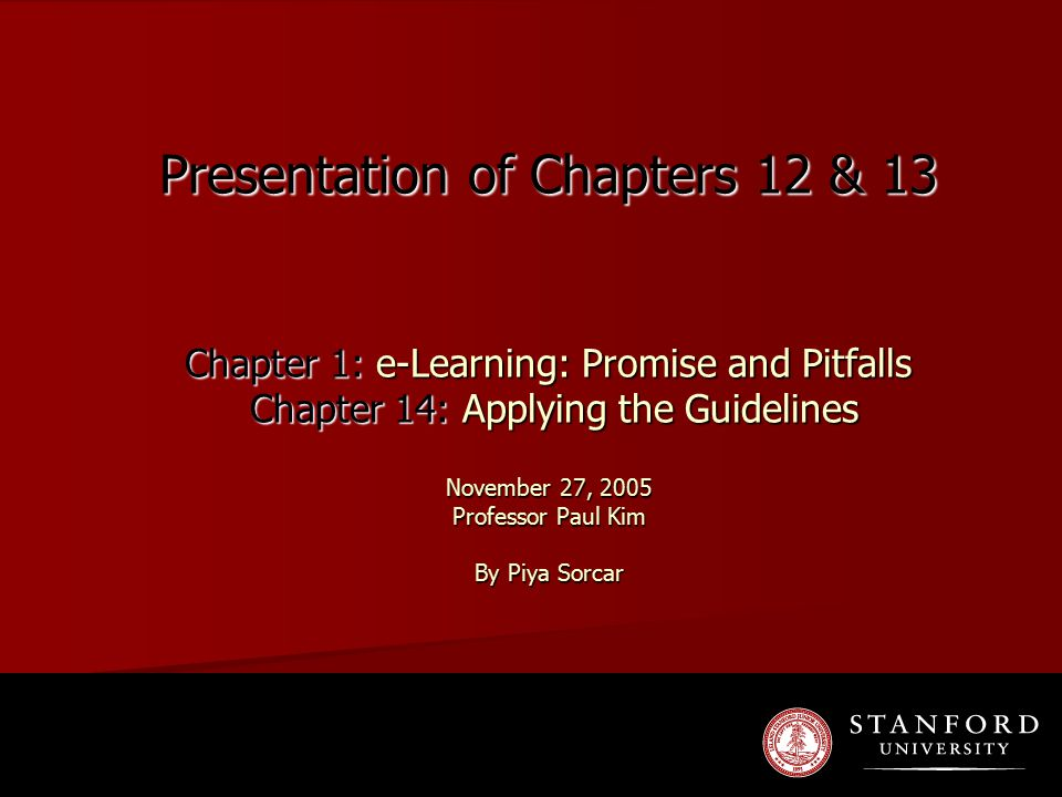 Presentation of Chapters 12 & 13 Chapter 1: e-Learning: Promise and Pitfalls Chapter 14: Applying the Guidelines November 27, 2005 Professor Paul Kim By Piya Sorcar