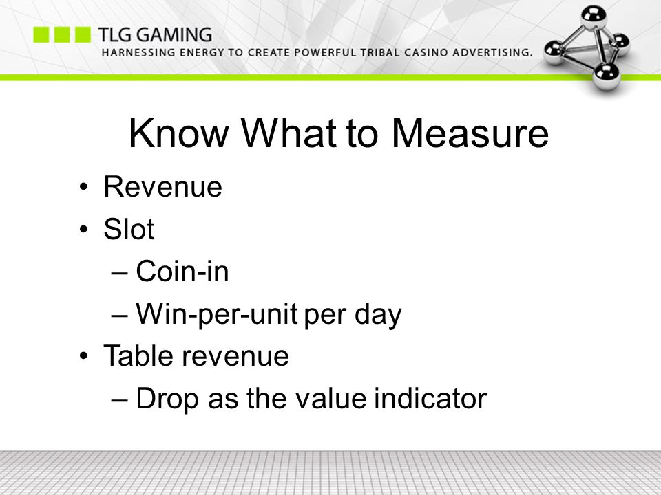 Know What to Measure Revenue Slot – Coin-in – Win-per-unit per day Table revenue – Drop as the value indicator